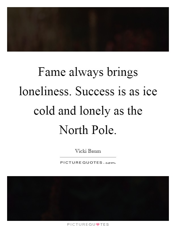 Fame always brings loneliness. Success is as ice cold and lonely as the North Pole Picture Quote #1