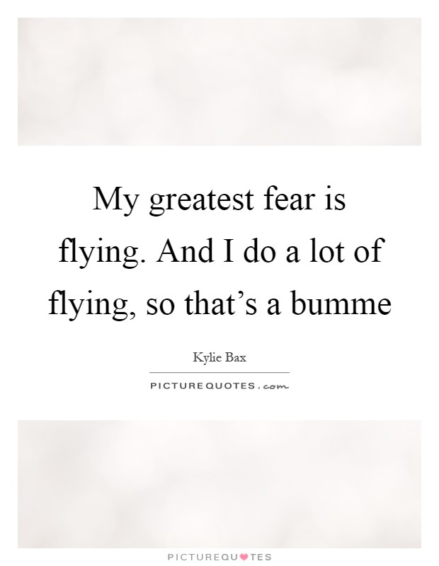 My greatest fear is flying. And I do a lot of flying, so that's a bumme Picture Quote #1