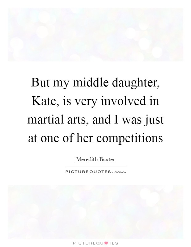 But my middle daughter, Kate, is very involved in martial arts, and I was just at one of her competitions Picture Quote #1