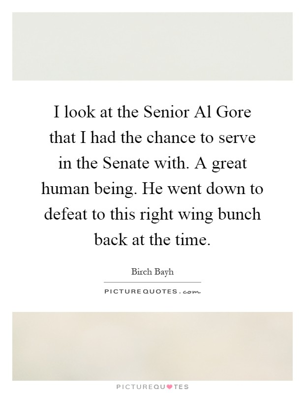 I look at the Senior Al Gore that I had the chance to serve in the Senate with. A great human being. He went down to defeat to this right wing bunch back at the time Picture Quote #1