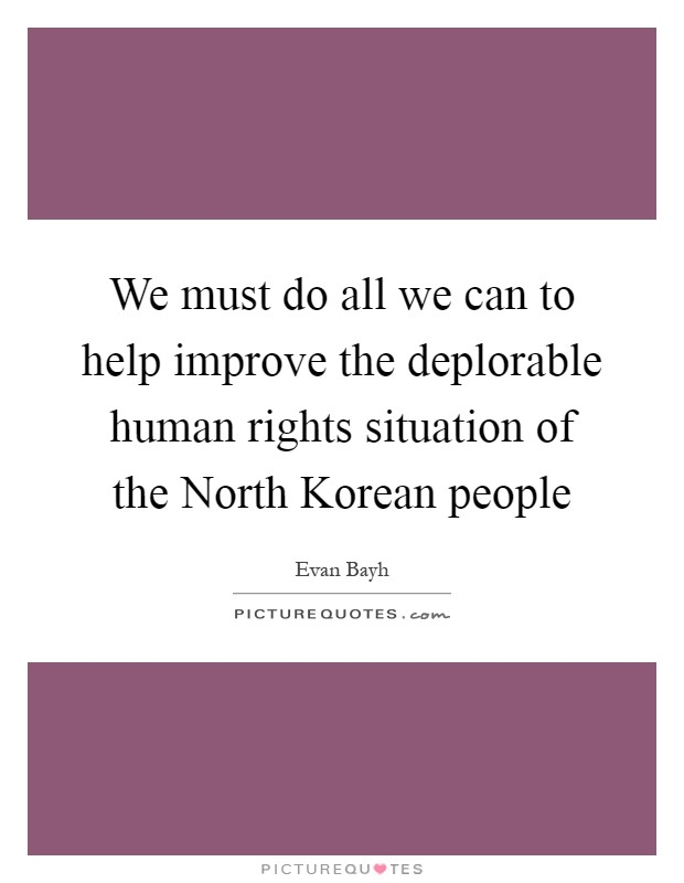 We must do all we can to help improve the deplorable human rights situation of the North Korean people Picture Quote #1