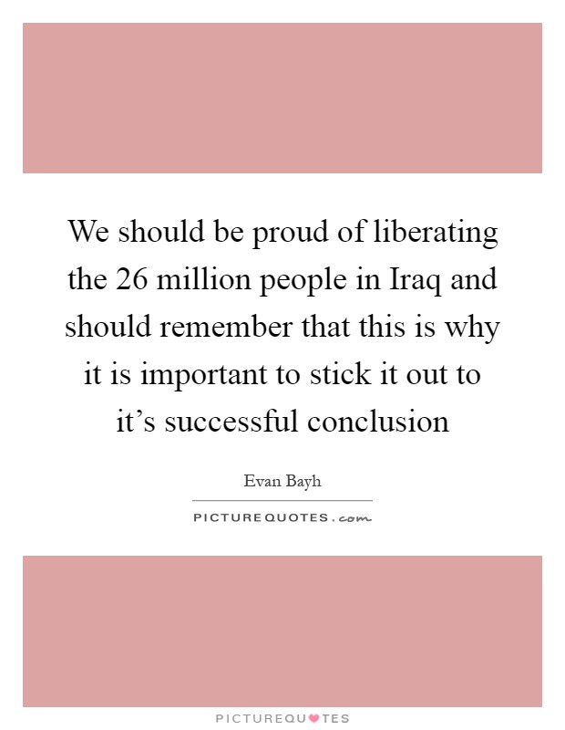 We should be proud of liberating the 26 million people in Iraq and should remember that this is why it is important to stick it out to it's successful conclusion Picture Quote #1