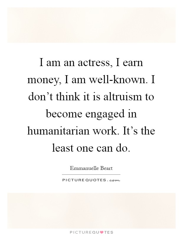 I am an actress, I earn money, I am well-known. I don't think it is altruism to become engaged in humanitarian work. It's the least one can do Picture Quote #1