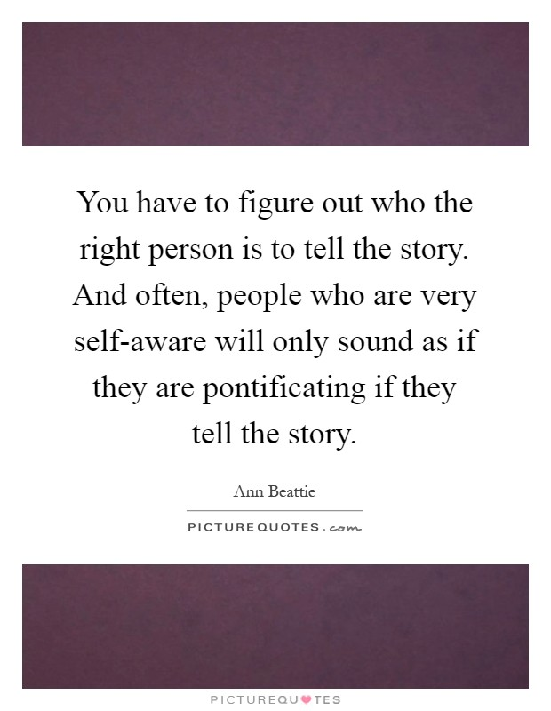 You have to figure out who the right person is to tell the story. And often, people who are very self-aware will only sound as if they are pontificating if they tell the story Picture Quote #1