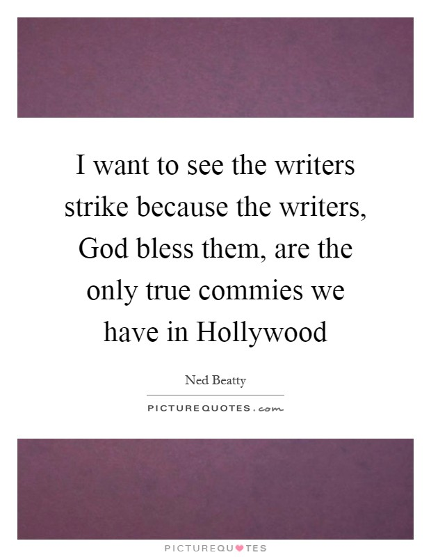 I want to see the writers strike because the writers, God bless them, are the only true commies we have in Hollywood Picture Quote #1