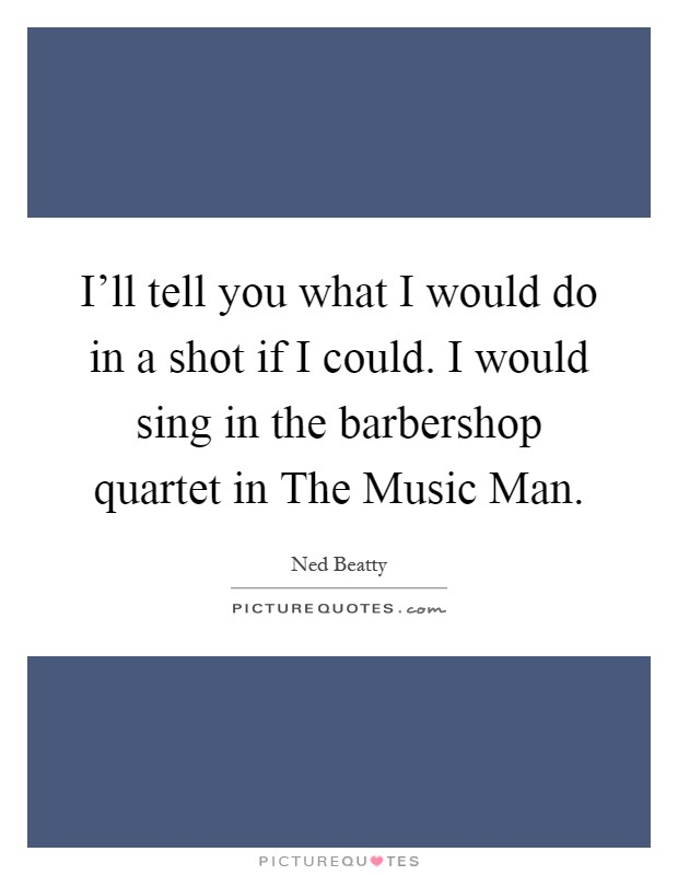 I'll tell you what I would do in a shot if I could. I would sing in the barbershop quartet in The Music Man Picture Quote #1