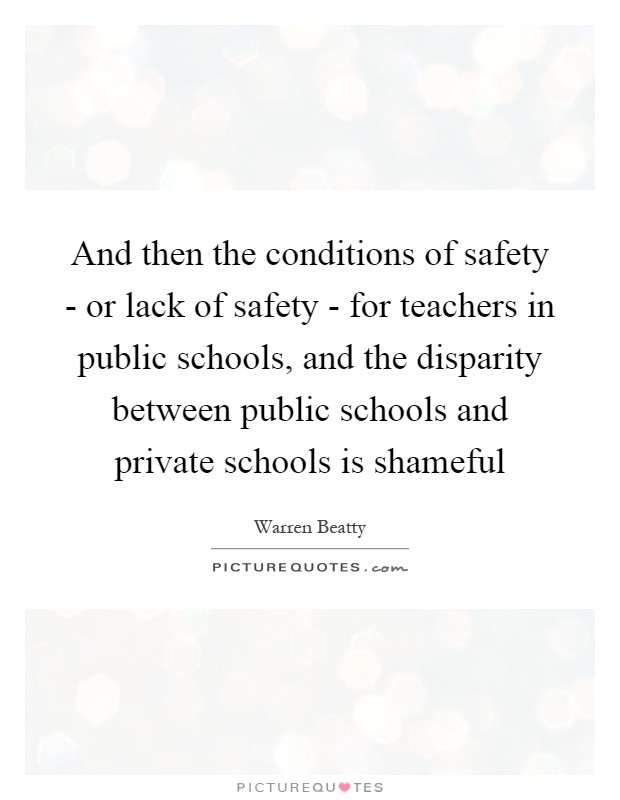 And then the conditions of safety - or lack of safety - for teachers in public schools, and the disparity between public schools and private schools is shameful Picture Quote #1