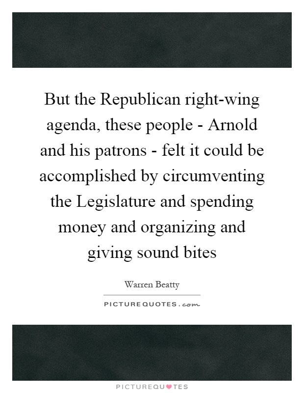 But the Republican right-wing agenda, these people - Arnold and his patrons - felt it could be accomplished by circumventing the Legislature and spending money and organizing and giving sound bites Picture Quote #1