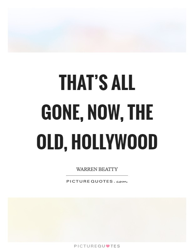 That's all gone, now, the old, Hollywood Picture Quote #1