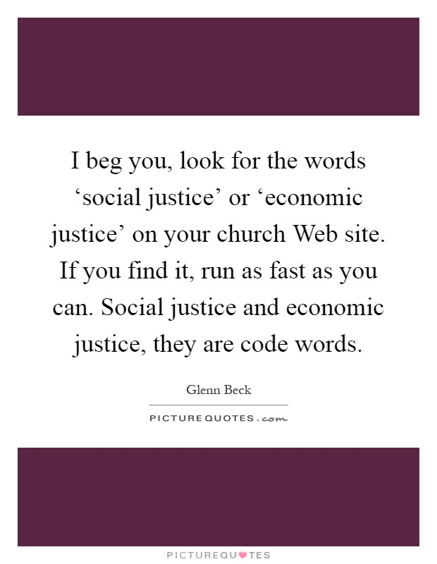 I beg you, look for the words 'social justice' or 'economic justice' on your church Web site. If you find it, run as fast as you can. Social justice and economic justice, they are code words Picture Quote #1