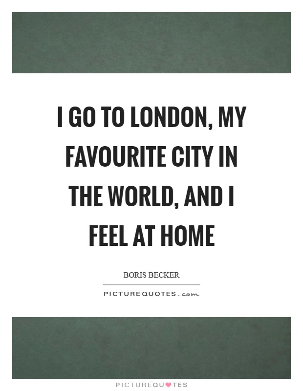 I go to London, my favourite city in the world, and I feel at home Picture Quote #1