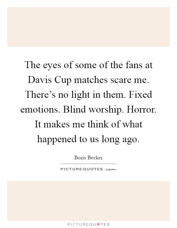 The eyes of some of the fans at Davis Cup matches scare me. There's no light in them. Fixed emotions. Blind worship. Horror. It makes me think of what happened to us long ago Picture Quote #1