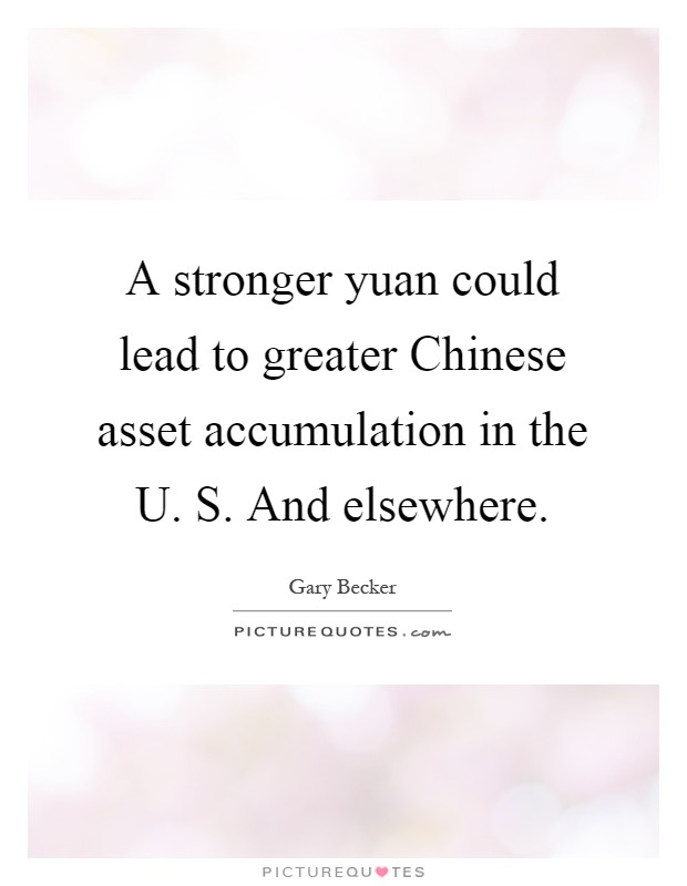 A stronger yuan could lead to greater Chinese asset accumulation in the U. S. And elsewhere Picture Quote #1