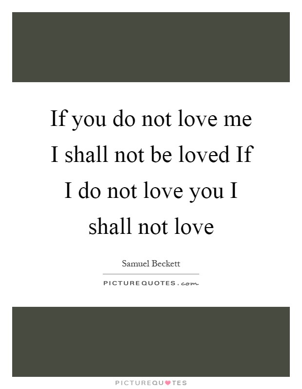 If you do not love me I shall not be loved If I do not love you I shall not love Picture Quote #1