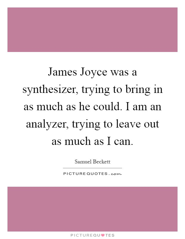 James Joyce was a synthesizer, trying to bring in as much as he could. I am an analyzer, trying to leave out as much as I can Picture Quote #1