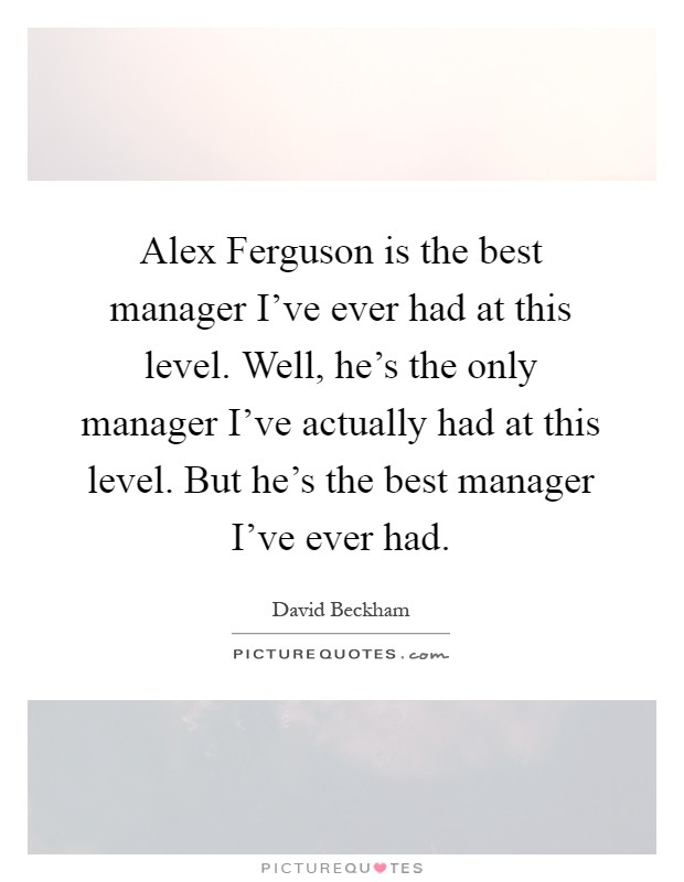 Alex Ferguson is the best manager I've ever had at this level. Well, he's the only manager I've actually had at this level. But he's the best manager I've ever had Picture Quote #1