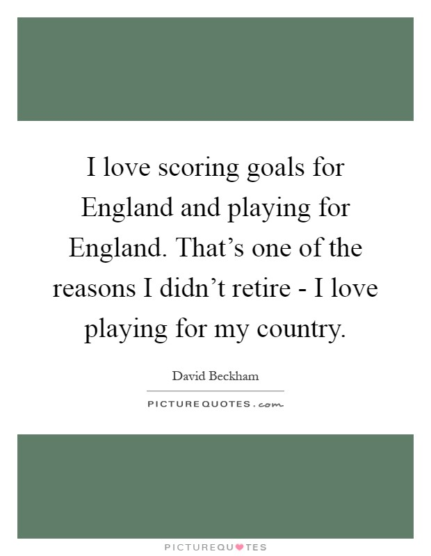I love scoring goals for England and playing for England. That's one of the reasons I didn't retire - I love playing for my country Picture Quote #1