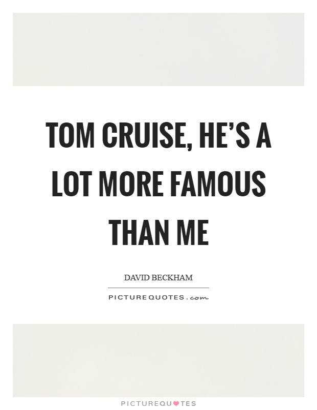 Tom Cruise, he's a lot more famous than me Picture Quote #1