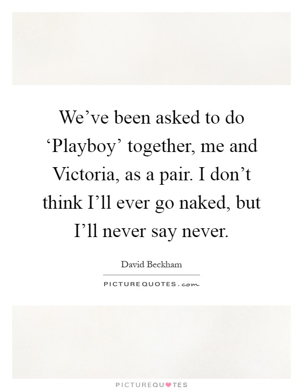 We've been asked to do 'Playboy' together, me and Victoria, as a pair. I don't think I'll ever go naked, but I'll never say never Picture Quote #1