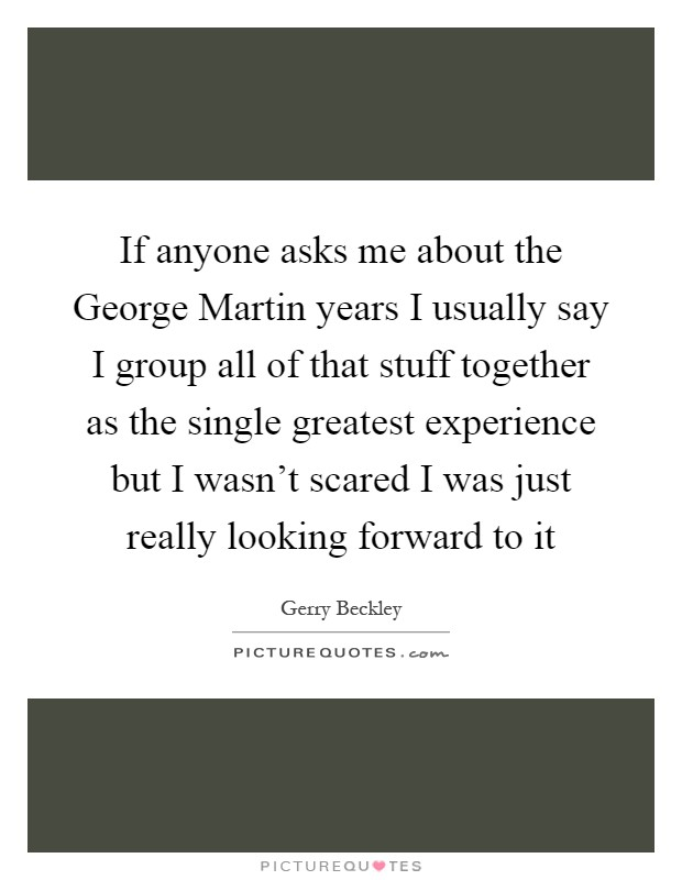 If anyone asks me about the George Martin years I usually say I group all of that stuff together as the single greatest experience but I wasn't scared I was just really looking forward to it Picture Quote #1