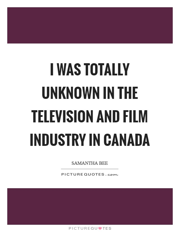 I was totally unknown in the television and film industry in Canada Picture Quote #1