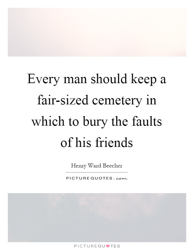 Every man should keep a fair-sized cemetery in which to bury the faults of his friends Picture Quote #1