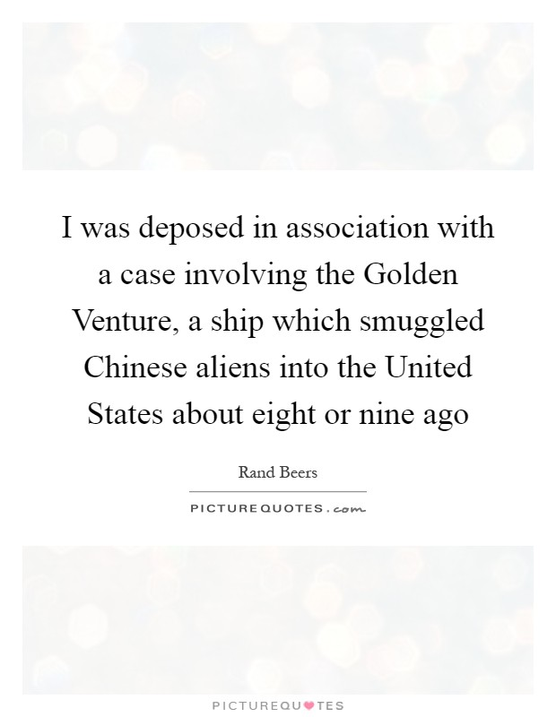 I was deposed in association with a case involving the Golden Venture, a ship which smuggled Chinese aliens into the United States about eight or nine ago Picture Quote #1