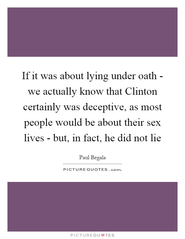 If it was about lying under oath - we actually know that Clinton certainly was deceptive, as most people would be about their sex lives - but, in fact, he did not lie Picture Quote #1