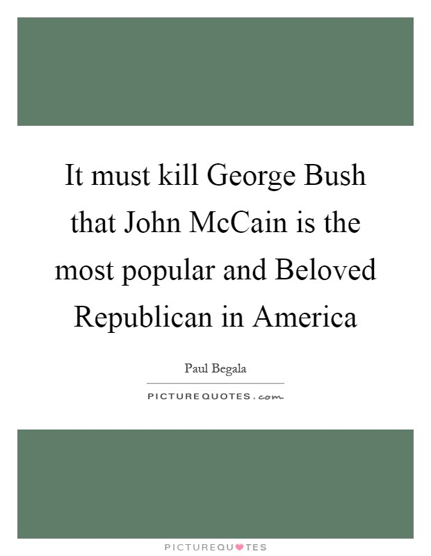 It must kill George Bush that John McCain is the most popular and Beloved Republican in America Picture Quote #1