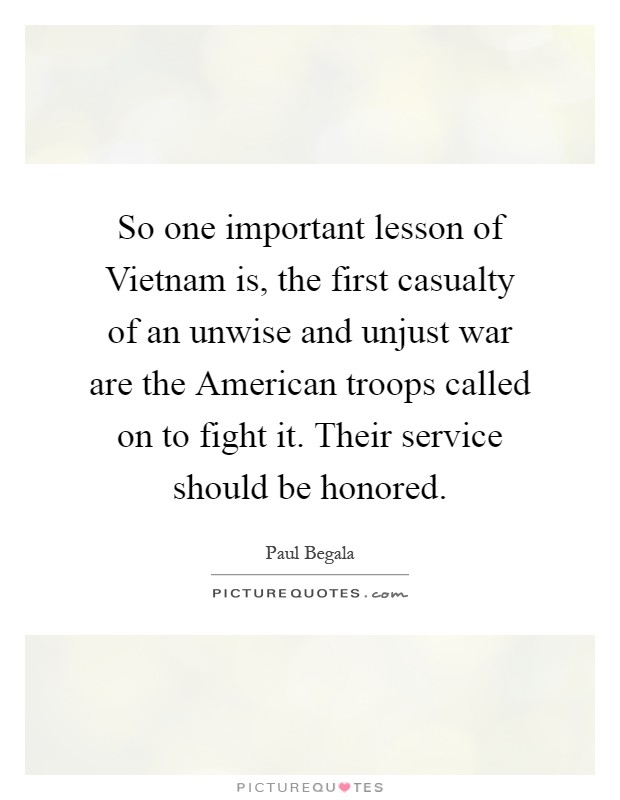 So one important lesson of Vietnam is, the first casualty of an unwise and unjust war are the American troops called on to fight it. Their service should be honored Picture Quote #1