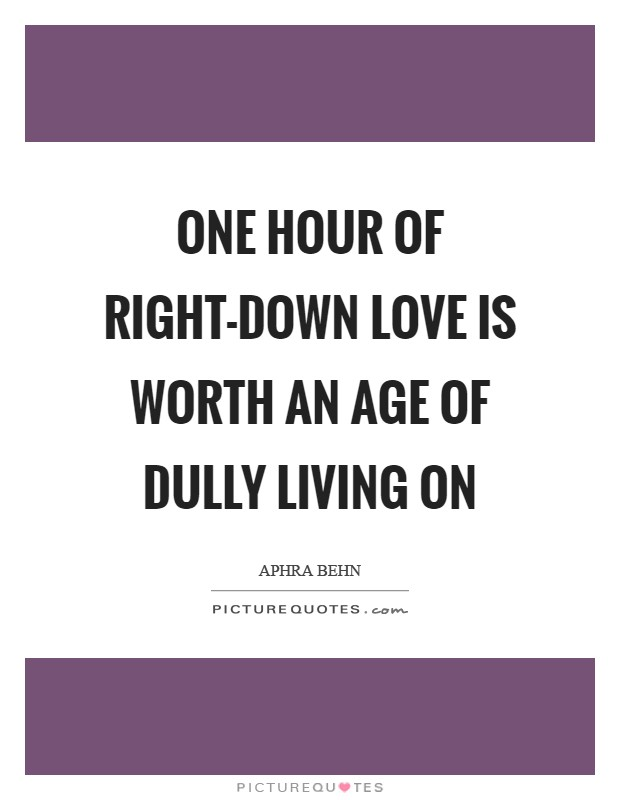One hour of right-down love is worth an age of dully living on Picture Quote #1