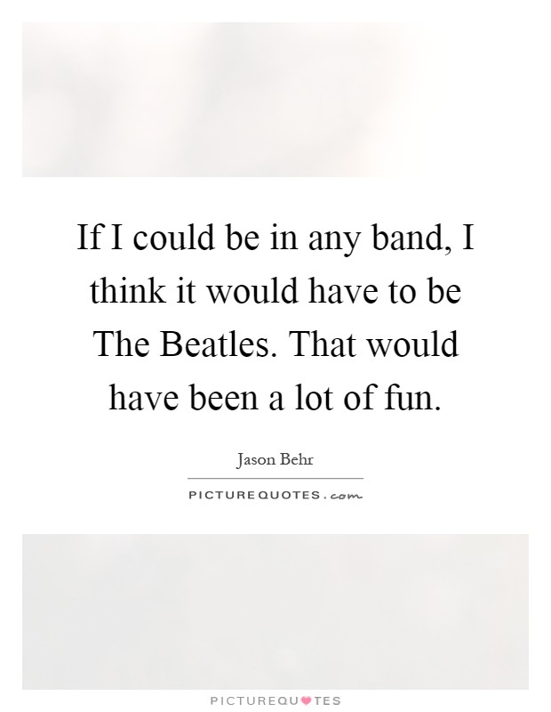 If I could be in any band, I think it would have to be The Beatles. That would have been a lot of fun Picture Quote #1