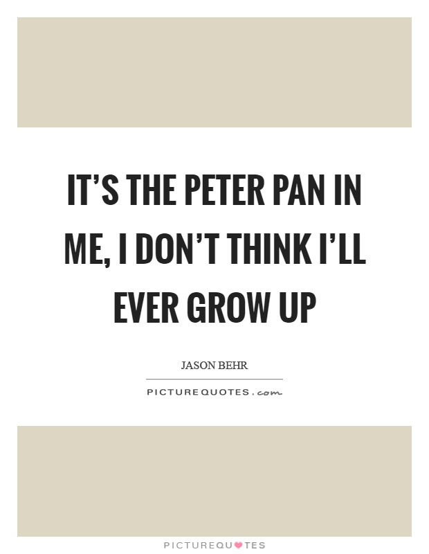 It's the Peter Pan in me, I don't think I'll ever grow up Picture Quote #1