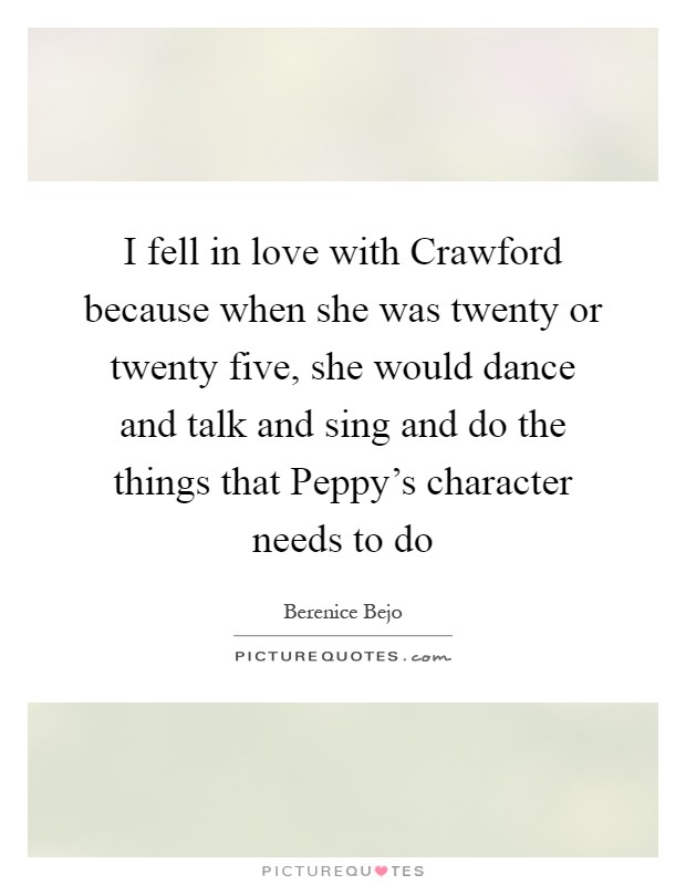 I fell in love with Crawford because when she was twenty or twenty five, she would dance and talk and sing and do the things that Peppy's character needs to do Picture Quote #1