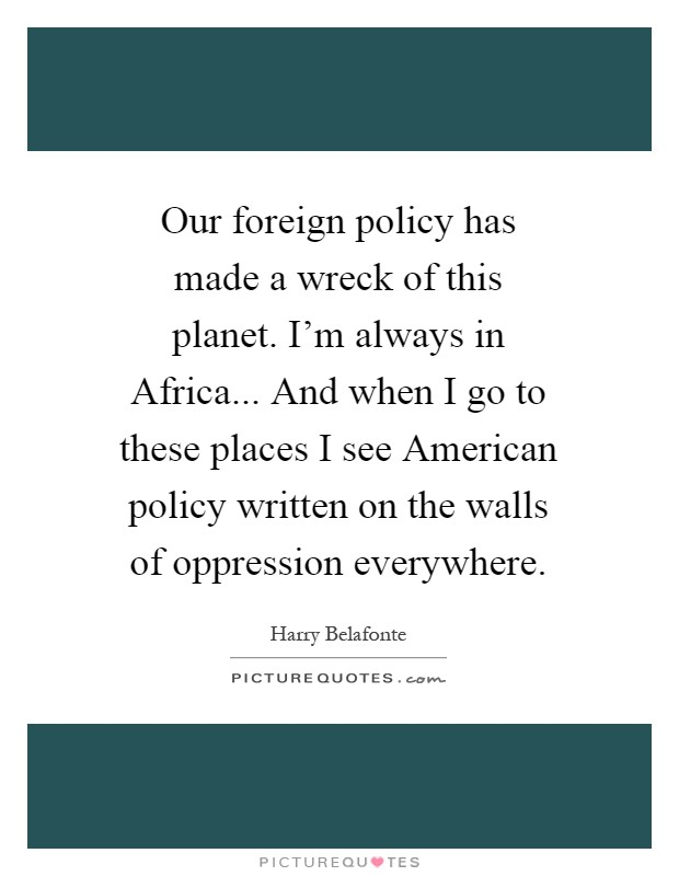 Our foreign policy has made a wreck of this planet. I'm always in Africa... And when I go to these places I see American policy written on the walls of oppression everywhere Picture Quote #1