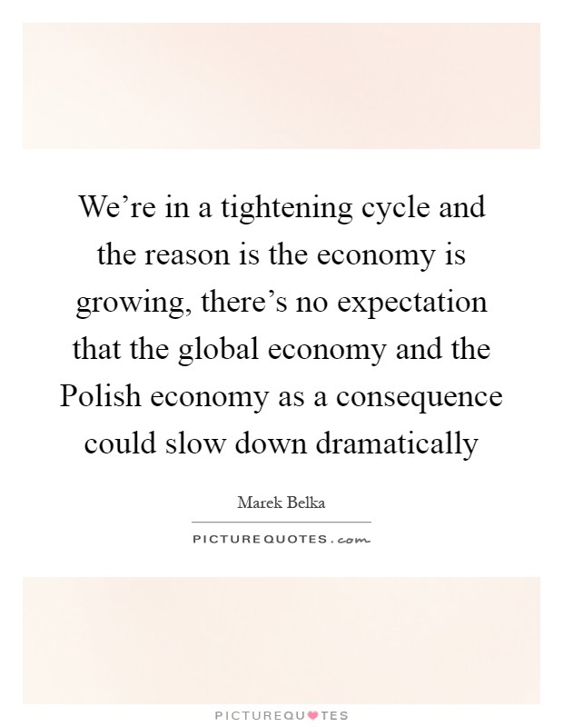 We're in a tightening cycle and the reason is the economy is growing, there's no expectation that the global economy and the Polish economy as a consequence could slow down dramatically Picture Quote #1