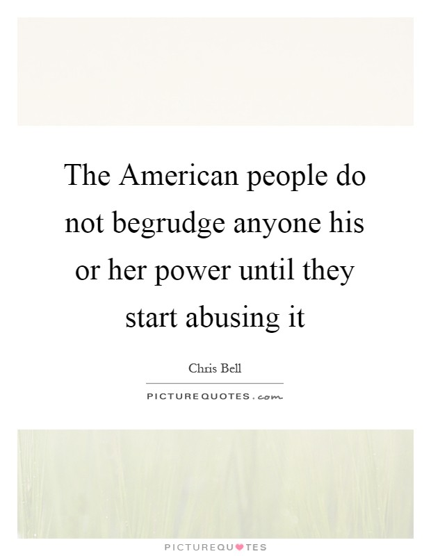 The American people do not begrudge anyone his or her power until they start abusing it Picture Quote #1