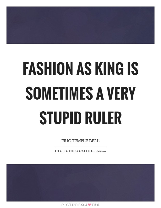 Fashion as King is sometimes a very stupid ruler Picture Quote #1