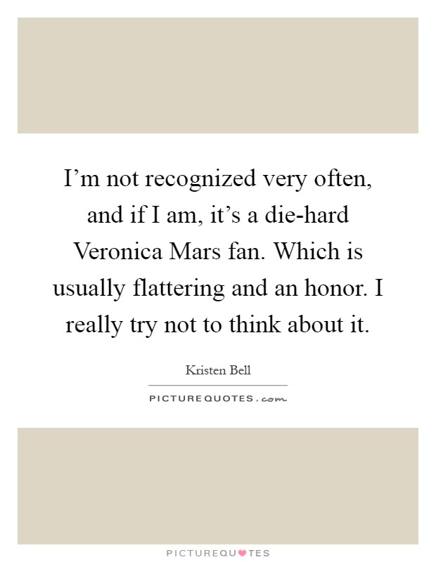 I'm not recognized very often, and if I am, it's a die-hard Veronica Mars fan. Which is usually flattering and an honor. I really try not to think about it Picture Quote #1