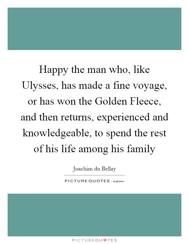 Happy the man who, like Ulysses, has made a fine voyage, or has won the Golden Fleece, and then returns, experienced and knowledgeable, to spend the rest of his life among his family Picture Quote #1