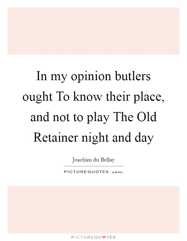 In my opinion butlers ought To know their place, and not to play The Old Retainer night and day Picture Quote #1