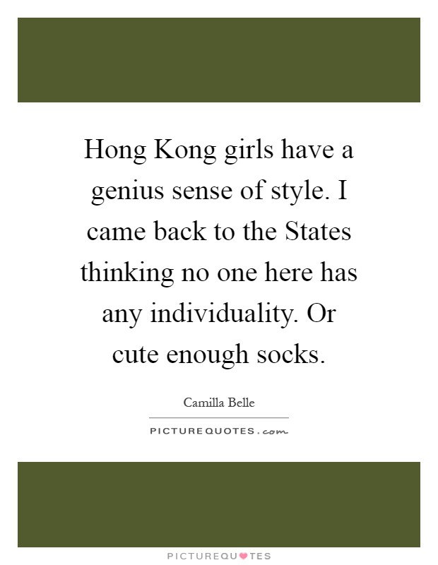 Hong Kong girls have a genius sense of style. I came back to the States thinking no one here has any individuality. Or cute enough socks Picture Quote #1