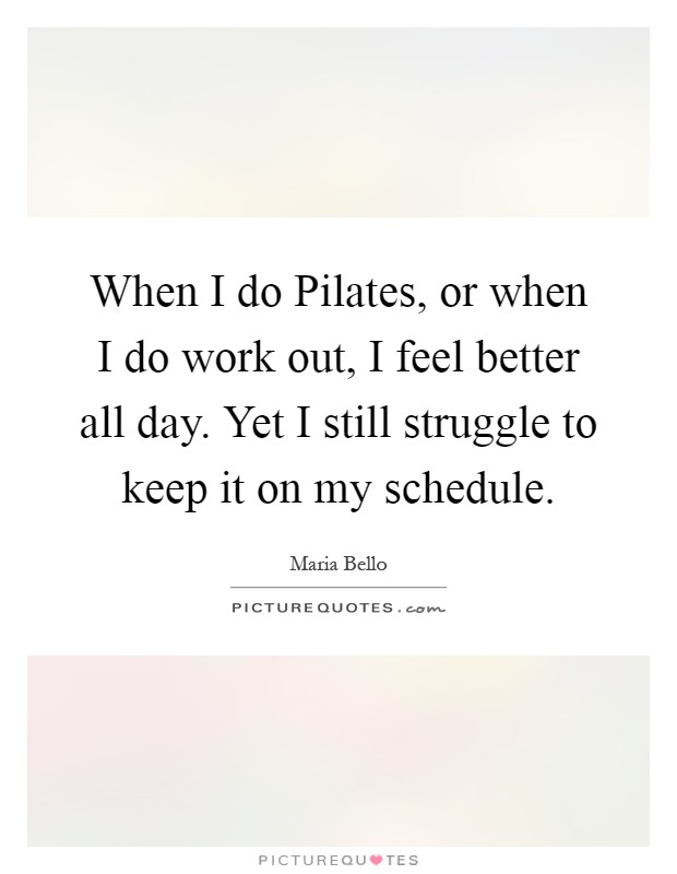 When I do Pilates, or when I do work out, I feel better all day. Yet I still struggle to keep it on my schedule Picture Quote #1