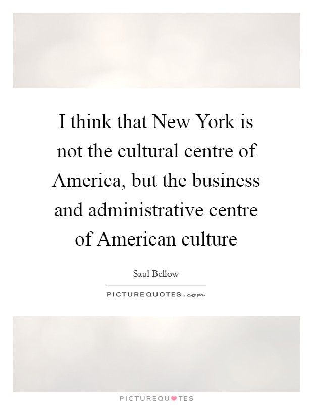 I think that New York is not the cultural centre of America, but the business and administrative centre of American culture Picture Quote #1