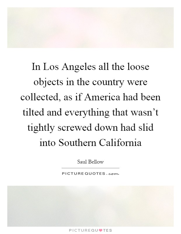 In Los Angeles all the loose objects in the country were collected, as if America had been tilted and everything that wasn't tightly screwed down had slid into Southern California Picture Quote #1