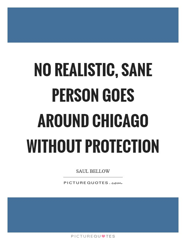 No realistic, sane person goes around Chicago without protection Picture Quote #1
