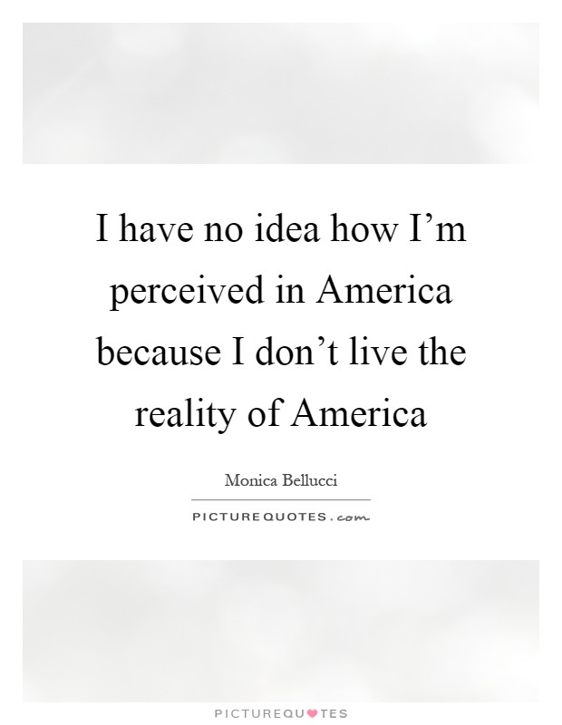 I have no idea how I'm perceived in America because I don't live the reality of America Picture Quote #1