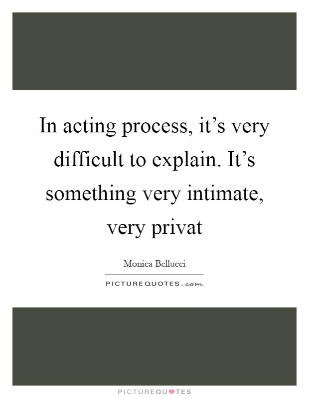 In acting process, it's very difficult to explain. It's something very intimate, very privat Picture Quote #1