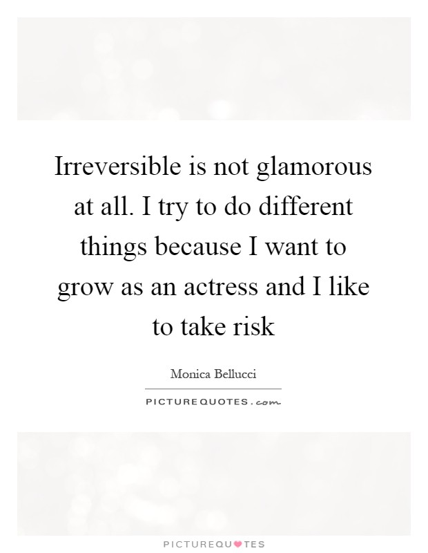 Irreversible is not glamorous at all. I try to do different things because I want to grow as an actress and I like to take risk Picture Quote #1