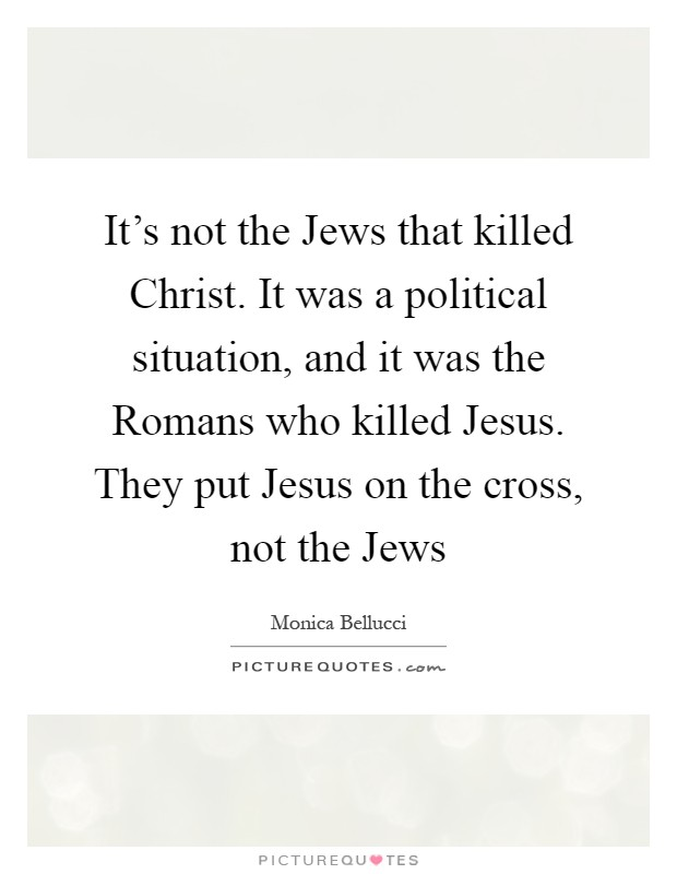 It's not the Jews that killed Christ. It was a political situation, and it was the Romans who killed Jesus. They put Jesus on the cross, not the Jews Picture Quote #1